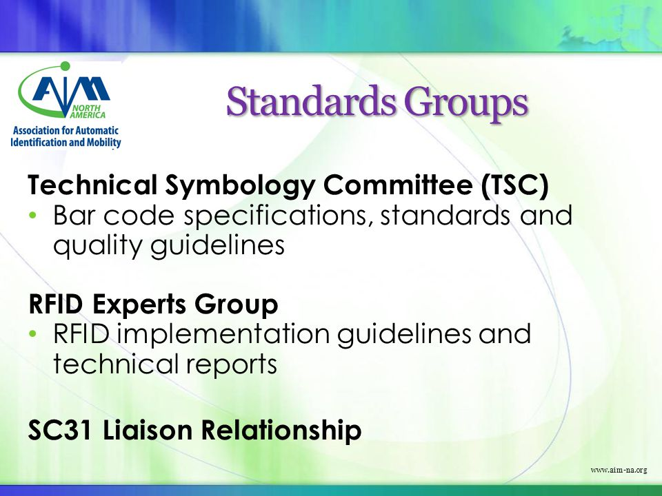 Standards Groups Technical Symbology Committee (TSC) Bar code specifications, standards and quality guidelines RFID Experts Group RFID implementation