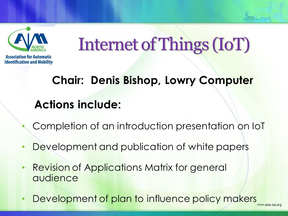 www.aim-na.org Internet of Things (IoT) Chair: Denis Bishop, Lowry Computer Actions include: Completion of an introduction presentation on IoT Develop