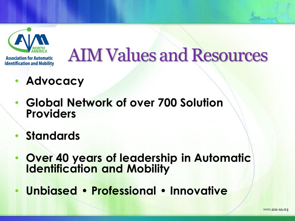 www.aim-na.org AIM Values and Resources Advocacy Global Network of over 700 Solution Providers Standards Over 40 years of leadership in Automatic Iden