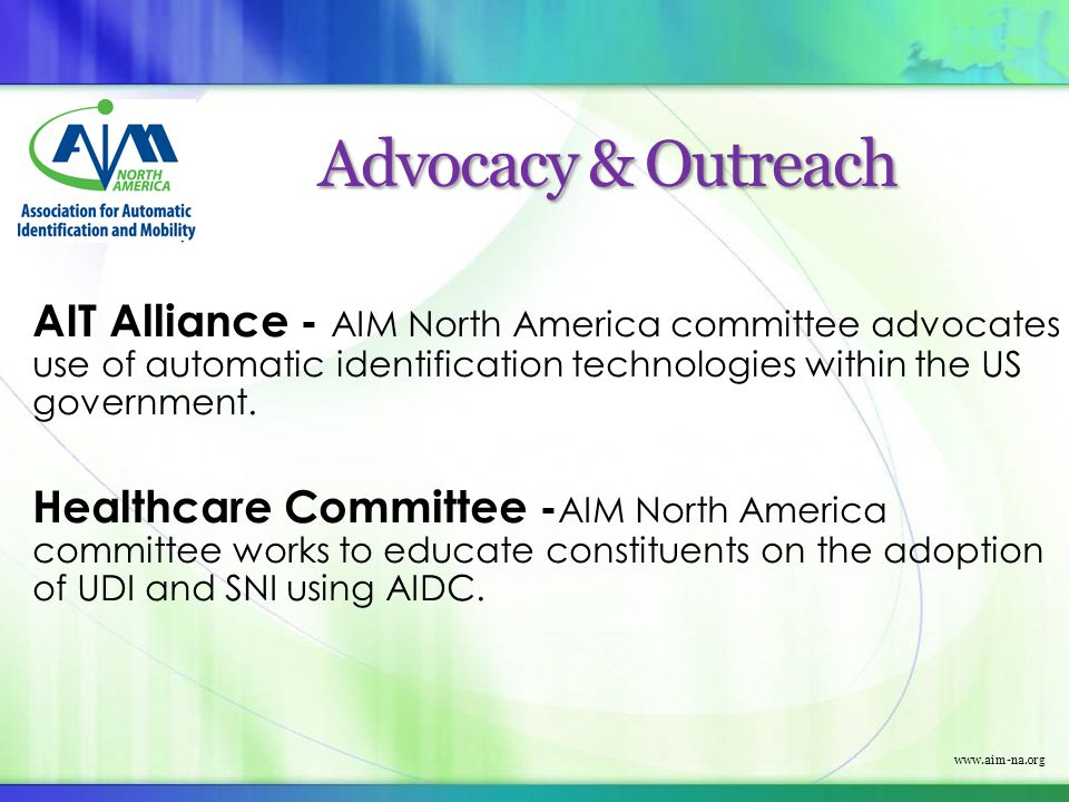 www.aim-na.org Advocacy & Outreach AIT Alliance - AIM North America committee advocates use of automatic identification technologies within the US gov