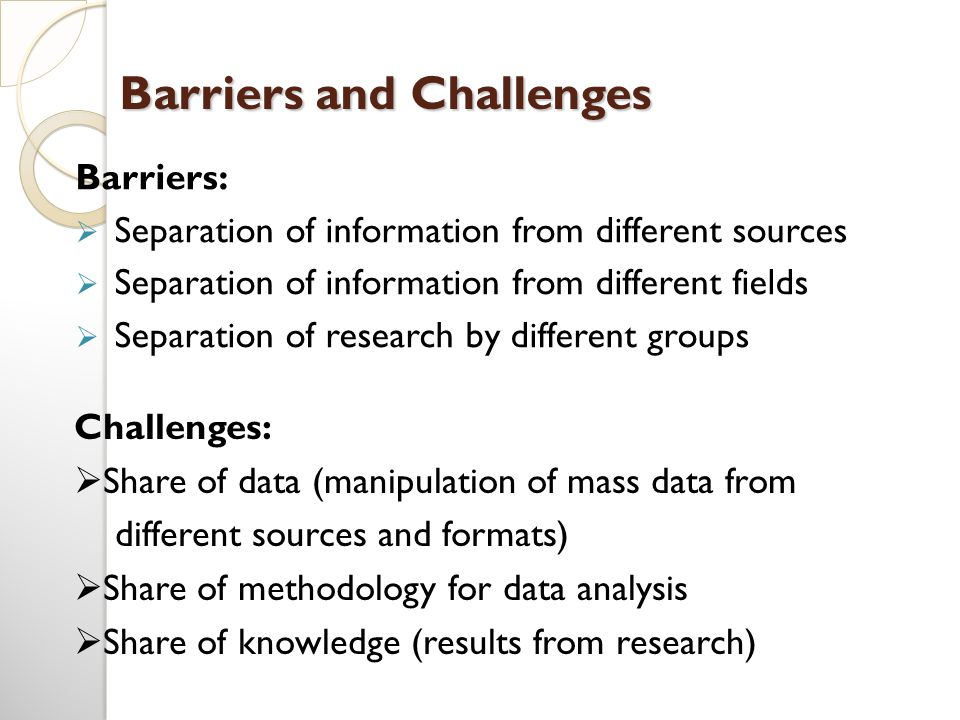 Barriers and Challenges Barriers:  Separation of information from different sources  Separation of information from different fields  Separation of research by different groups Challenges:  Share of data (manipulation of mass data from different sources and formats)  Share of methodology for data analysis  Share of knowledge (results from research)