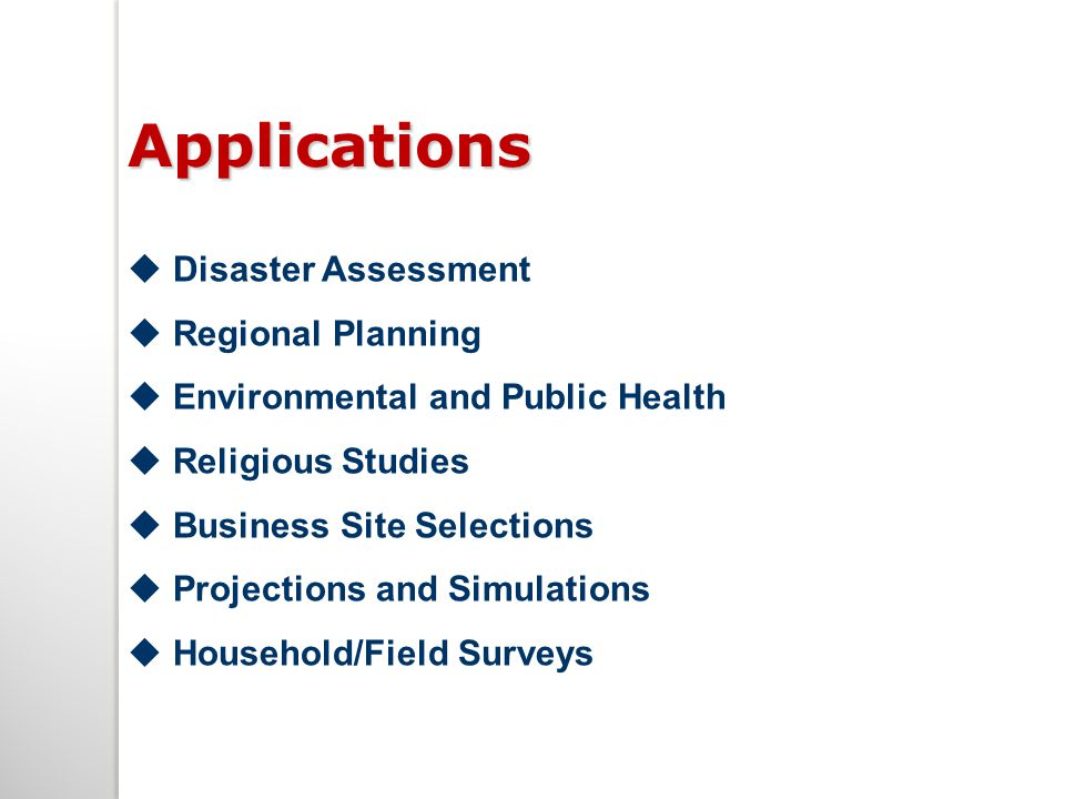 Applications  Disaster Assessment  Regional Planning  Environmental and Public Health  Religious Studies  Business Site Selections  Projections and Simulations  Household/Field Surveys