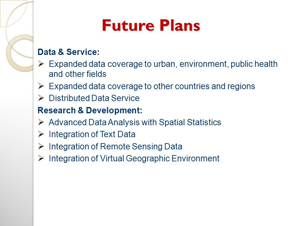 Future Plans Data & Service:  Expanded data coverage to urban, environment, public health and other fields  Expanded data coverage to other countries and regions  Distributed Data Service Research & Development:  Advanced Data Analysis with Spatial Statistics  Integration of Text Data  Integration of Remote Sensing Data  Integration of Virtual Geographic Environment