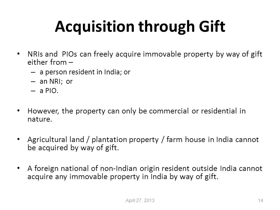 Acquisition through Gift NRIs and PIOs can freely acquire immovable property by way of gift either from – – a person resident in India; or – an NRI; or – a PIO.