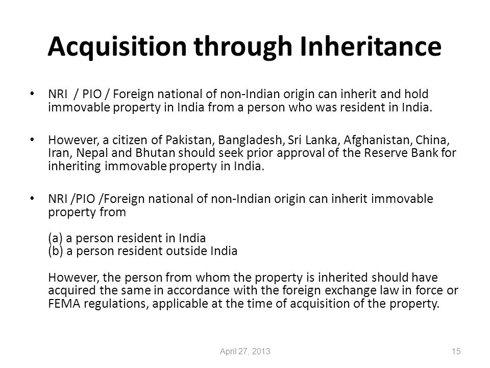 Acquisition through Inheritance NRI / PIO / Foreign national of non-Indian origin can inherit and hold immovable property in India from a person who was resident in India.