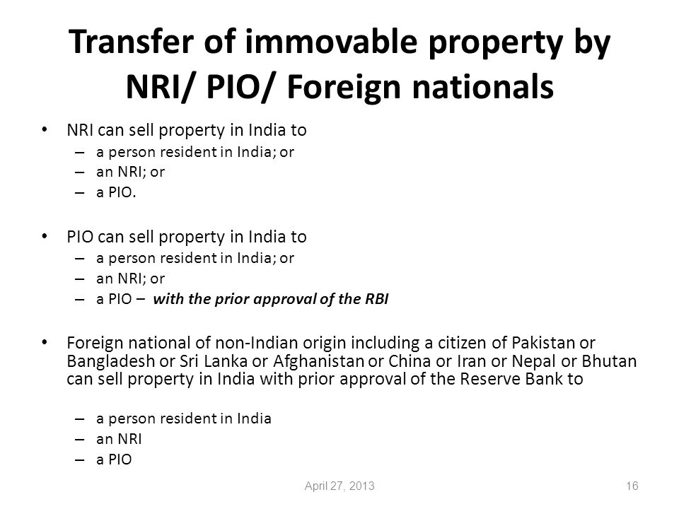 Transfer of immovable property by NRI/ PIO/ Foreign nationals NRI can sell property in India to – a person resident in India; or – an NRI; or – a PIO.