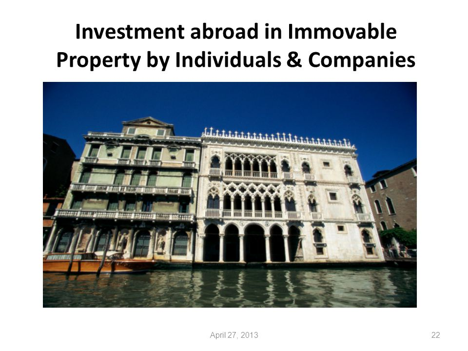 Investment abroad in Immovable Property by Individuals & Companies 22April 27, 2013