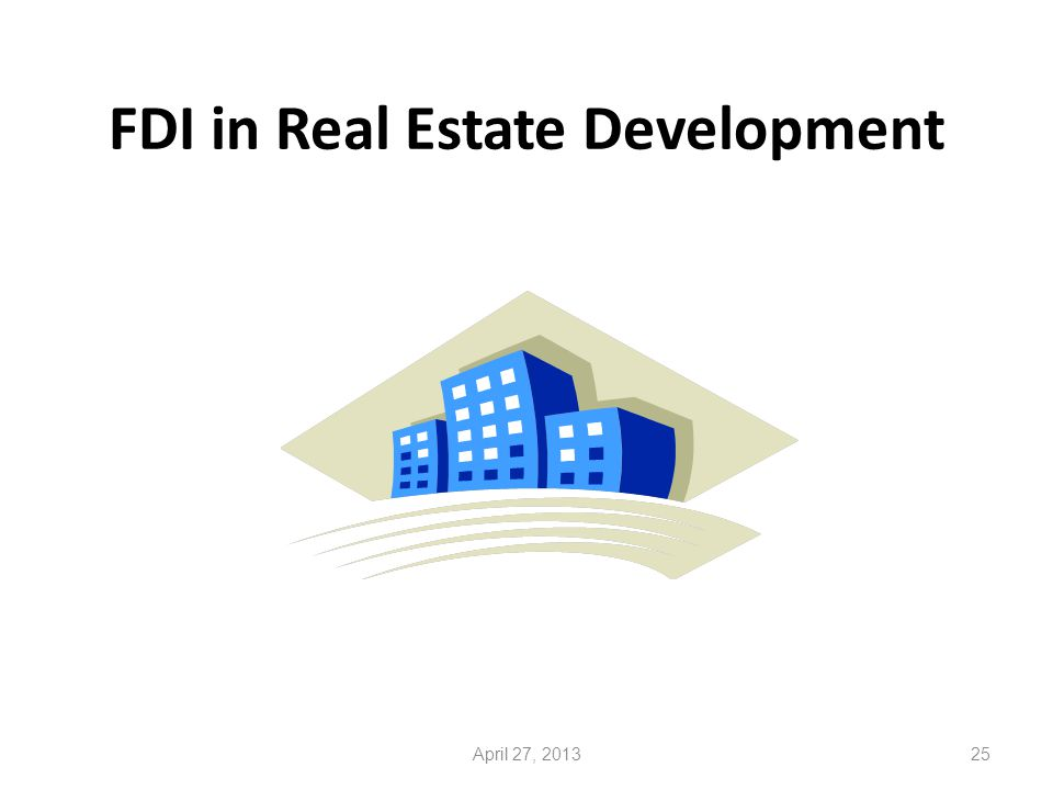 FDI in Real Estate Development 25April 27, 2013
