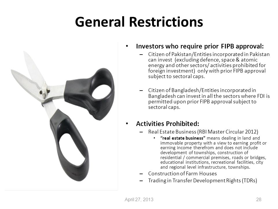 General Restrictions Investors who require prior FIPB approval: – Citizen of Pakistan/Entities incorporated in Pakistan can invest (excluding defence, space & atomic energy and other sectors/ activities prohibited for foreign investment) only with prior FIPB approval subject to sectoral caps.