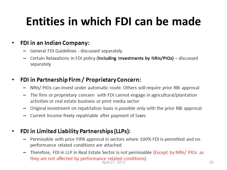Entities in which FDI can be made FDI in an Indian Company: – General FDI Guidelines - discussed separately – Certain Relaxations in FDI policy (including Investments by NRIs/PIOs) – discussed separately FDI in Partnership Firm / Proprietary Concern: – NRIs/ PIOs can invest under automatic route.