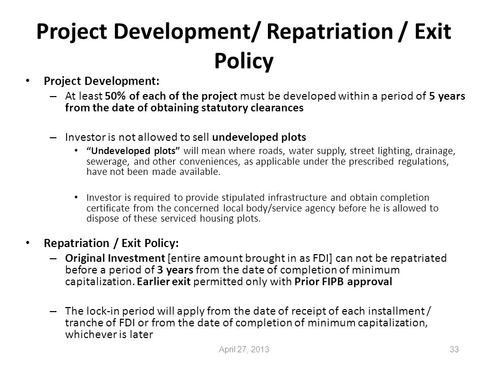 Project Development/ Repatriation / Exit Policy Project Development: – At least 50% of each of the project must be developed within a period of 5 years from the date of obtaining statutory clearances – Investor is not allowed to sell undeveloped plots Undeveloped plots will mean where roads, water supply, street lighting, drainage, sewerage, and other conveniences, as applicable under the prescribed regulations, have not been made available.