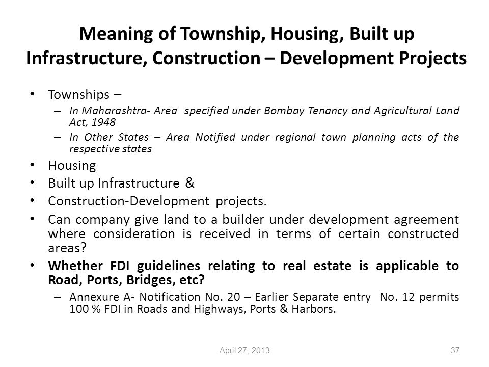 Meaning of Township, Housing, Built up Infrastructure, Construction – Development Projects Townships – – In Maharashtra- Area specified under Bombay Tenancy and Agricultural Land Act, 1948 – In Other States – Area Notified under regional town planning acts of the respective states Housing Built up Infrastructure & Construction-Development projects.
