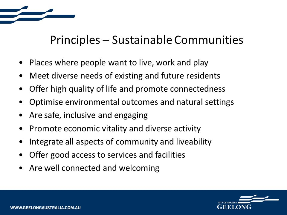 Principles – Sustainable Communities Places where people want to live, work and play Meet diverse needs of existing and future residents Offer high quality of life and promote connectedness Optimise environmental outcomes and natural settings Are safe, inclusive and engaging Promote economic vitality and diverse activity Integrate all aspects of community and liveability Offer good access to services and facilities Are well connected and welcoming