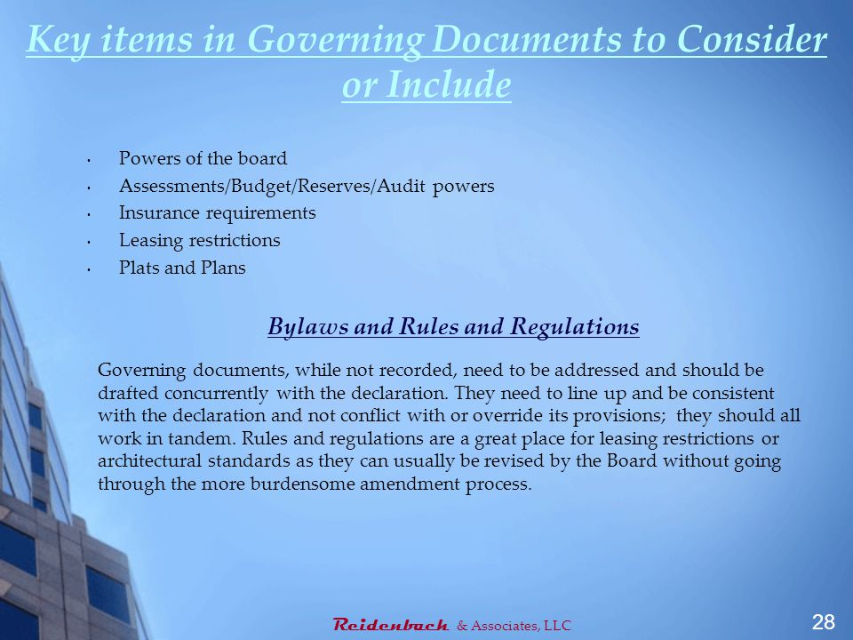 Key items in Governing Documents to Consider or Include Powers of the board Assessments/Budget/Reserves/Audit powers Insurance requirements Leasing restrictions Plats and Plans Bylaws and Rules and Regulations Governing documents, while not recorded, need to be addressed and should be drafted concurrently with the declaration.