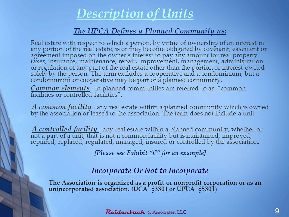 Description of Units The UPCA Defines a Planned Community as: Real estate with respect to which a person, by virtue of ownership of an interest in any portion of the real estate, is or may become obligated by covenant, easement or agreement imposed on the owner's interest to pay any amount for real property taxes, insurance, maintenance, repair, improvement, management, administration or regulation of any part of the real estate other than the portion or interest owned solely by the person.