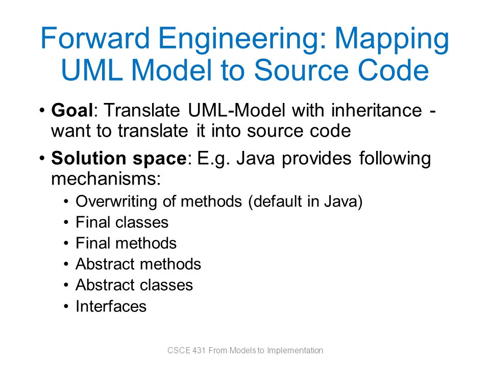 Forward Engineering: Mapping UML Model to Source Code Goal: Translate UML-Model with inheritance - want to translate it into source code Solution space: E.g.