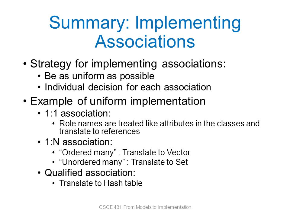 Summary: Implementing Associations Strategy for implementing associations: Be as uniform as possible Individual decision for each association Example of uniform implementation 1:1 association: Role names are treated like attributes in the classes and translate to references 1:N association: Ordered many : Translate to Vector Unordered many : Translate to Set Qualified association: Translate to Hash table CSCE 431 From Models to Implementation