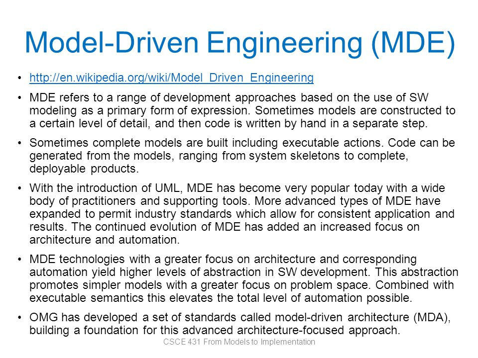 Model-Driven Engineering (MDE) http://en.wikipedia.org/wiki/Model_Driven_Engineering MDE refers to a range of development approaches based on the use of SW modeling as a primary form of expression.