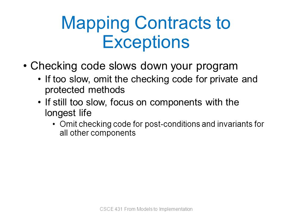 Mapping Contracts to Exceptions Checking code slows down your program If too slow, omit the checking code for private and protected methods If still too slow, focus on components with the longest life Omit checking code for post-conditions and invariants for all other components CSCE 431 From Models to Implementation