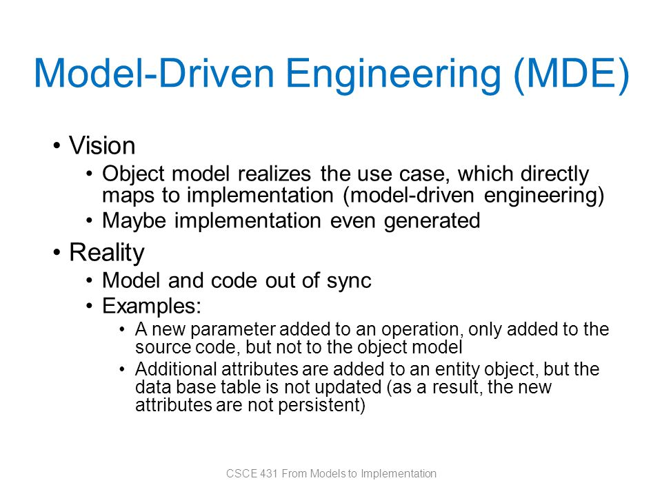 Model-Driven Engineering (MDE) Vision Object model realizes the use case, which directly maps to implementation (model-driven engineering) Maybe implementation even generated Reality Model and code out of sync Examples: A new parameter added to an operation, only added to the source code, but not to the object model Additional attributes are added to an entity object, but the data base table is not updated (as a result, the new attributes are not persistent) CSCE 431 From Models to Implementation