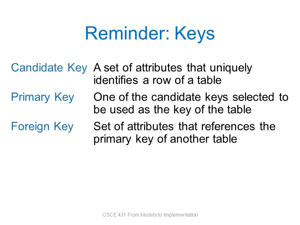 Reminder: Keys Candidate KeyA set of attributes that uniquely identifies a row of a table Primary KeyOne of the candidate keys selected to be used as the key of the table Foreign KeySet of attributes that references the primary key of another table CSCE 431 From Models to Implementation