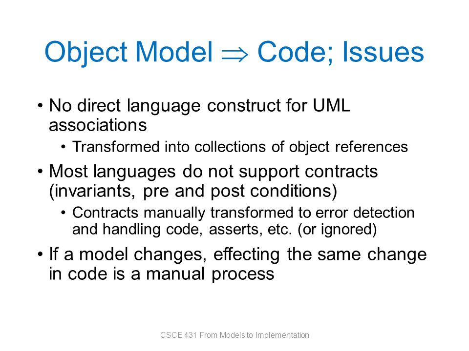 Object Model  Code; Issues No direct language construct for UML associations Transformed into collections of object references Most languages do not support contracts (invariants, pre and post conditions) Contracts manually transformed to error detection and handling code, asserts, etc.