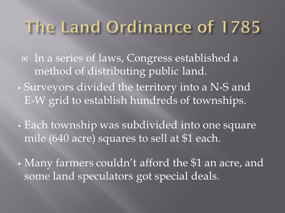  In a series of laws, Congress established a method of distributing public land. Surveyors divided the territory into a N-S and E-W grid to establish