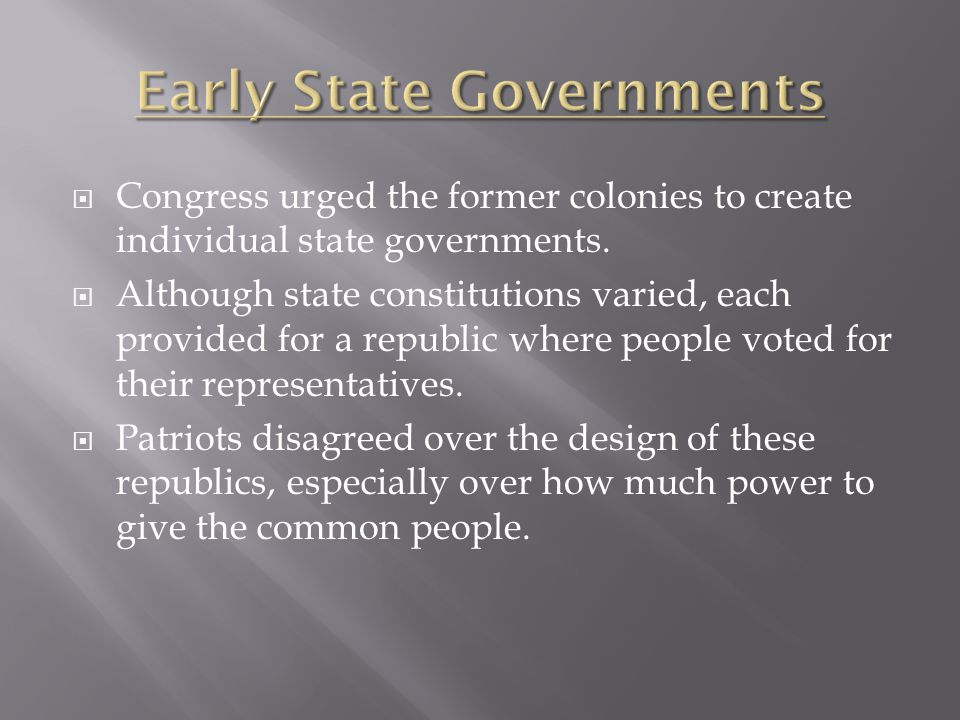  Congress urged the former colonies to create individual state governments.  Although state constitutions varied, each provided for a republic where