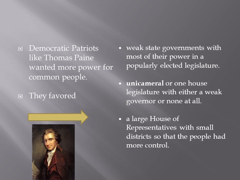  Democratic Patriots like Thomas Paine wanted more power for common people.  They favored weak state governments with most of their power in a popul