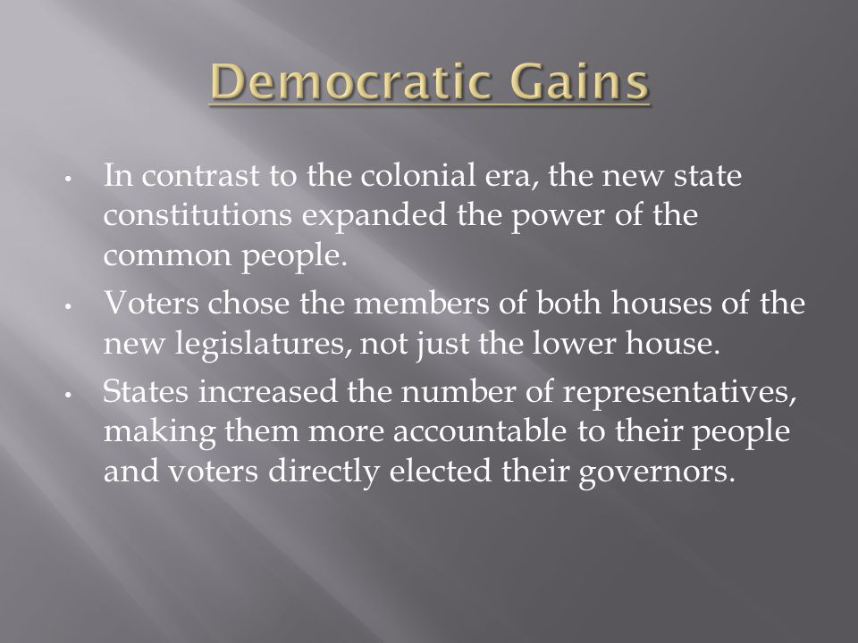 In contrast to the colonial era, the new state constitutions expanded the power of the common people. Voters chose the members of both houses of the n