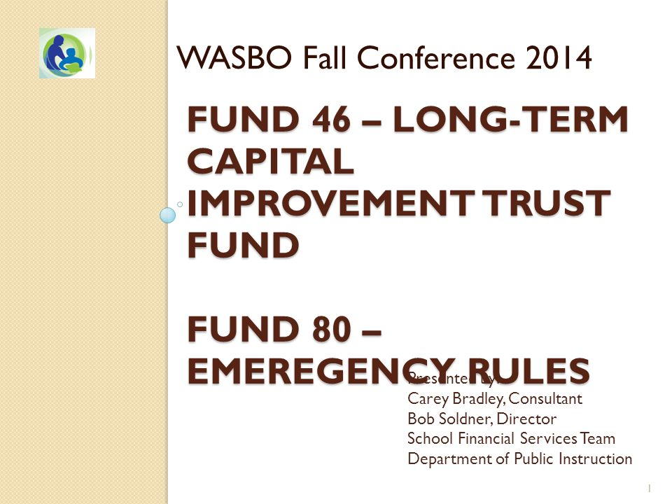FUND 46 – LONG-TERM CAPITAL IMPROVEMENT TRUST FUND FUND 80 – EMEREGENCY RULES WASBO Fall Conference 2014 Presented by: Carey Bradley, Consultant Bob Soldner, Director School Financial Services Team Department of Public Instruction 1