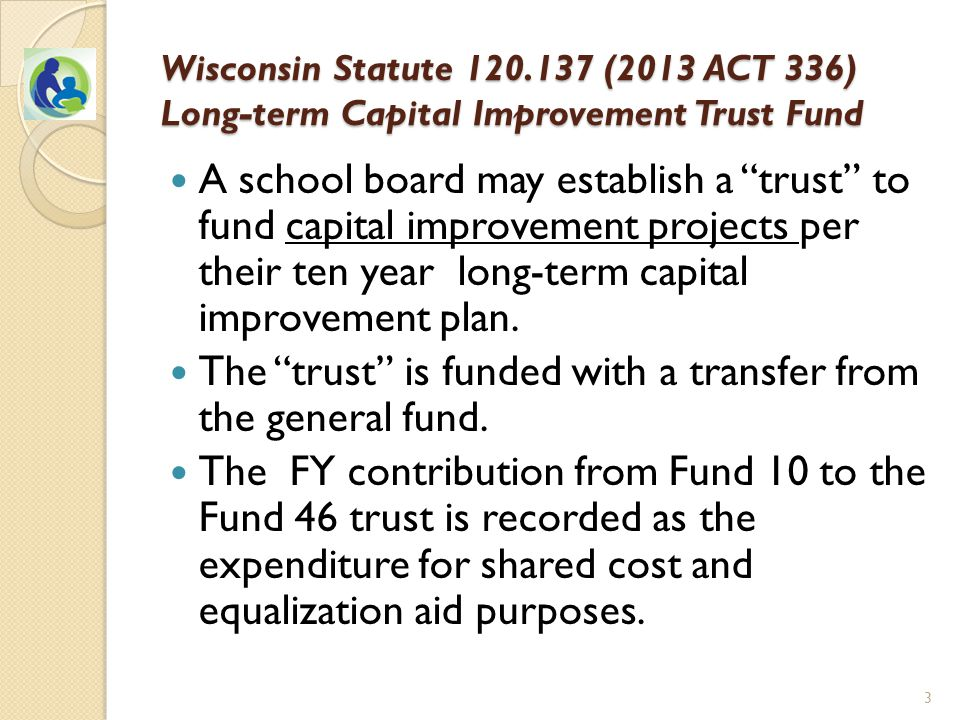 Wisconsin Statute 120.137 (2013 ACT 336) Long-term Capital Improvement Trust Fund A school board may establish a trust to fund capital improvement projects per their ten year long-term capital improvement plan.