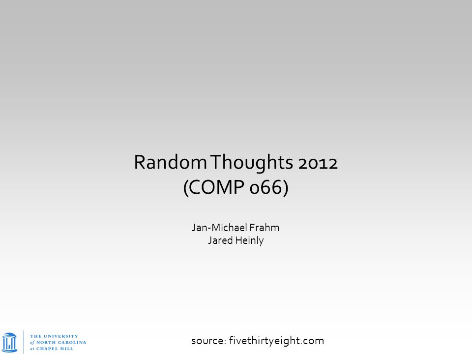 Random Thoughts 2012 (COMP 066) Jan-Michael Frahm Jared Heinly source: fivethirtyeight.com