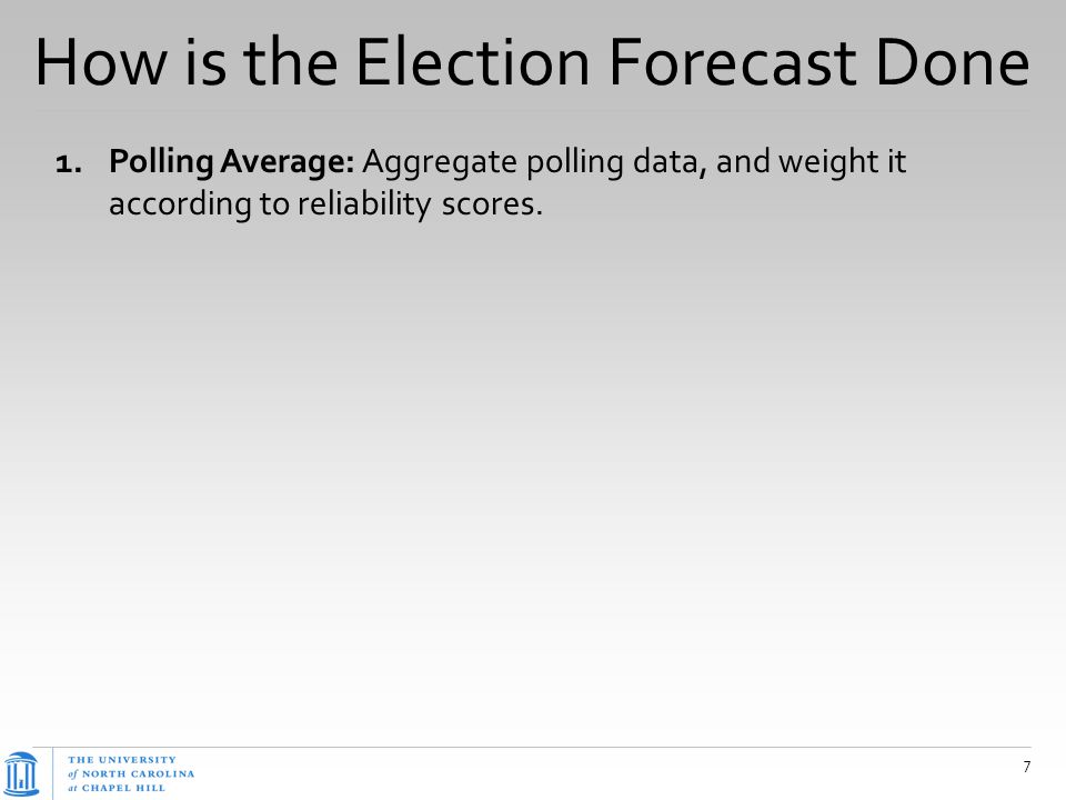 How is the Election Forecast Done 1.Polling Average: Aggregate polling data, and weight it according to reliability scores. 7