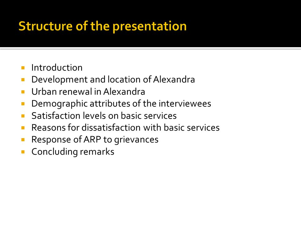  Introduction  Development and location of Alexandra  Urban renewal in Alexandra  Demographic attributes of the interviewees  Satisfaction levels on basic services  Reasons for dissatisfaction with basic services  Response of ARP to grievances  Concluding remarks