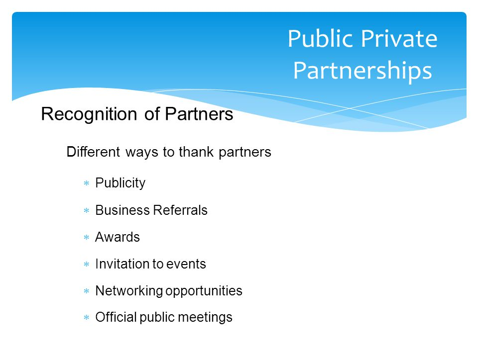 Different ways to thank partners  Publicity  Business Referrals  Awards  Invitation to events  Networking opportunities  Official public meetings Public Private Partnerships Recognition of Partners