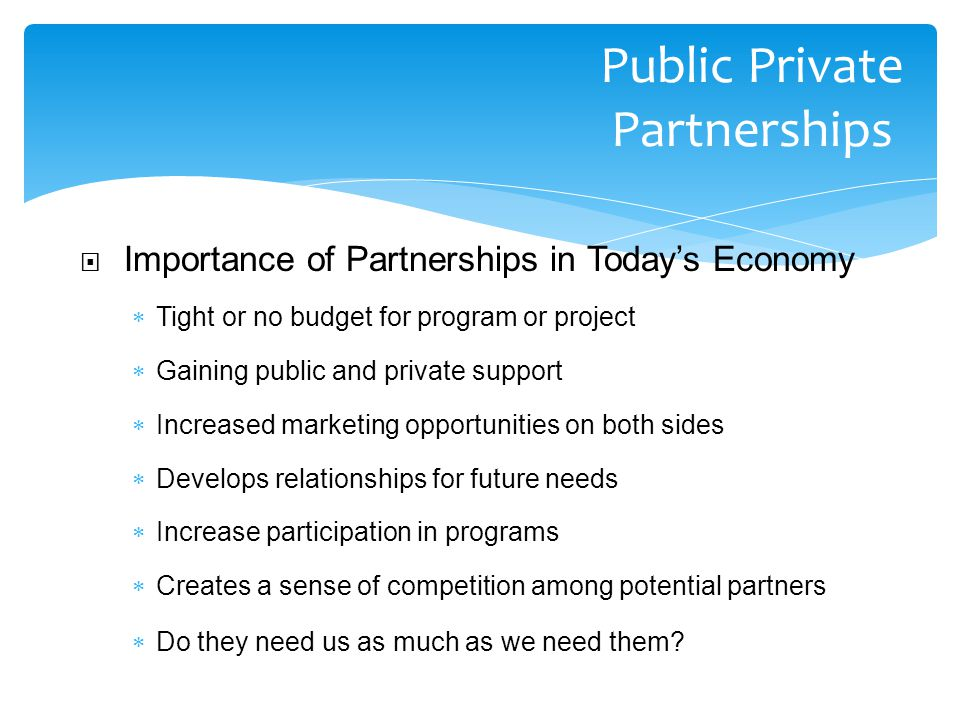  Importance of Partnerships in Today's Economy  Tight or no budget for program or project  Gaining public and private support  Increased marketing opportunities on both sides  Develops relationships for future needs  Increase participation in programs  Creates a sense of competition among potential partners  Do they need us as much as we need them.