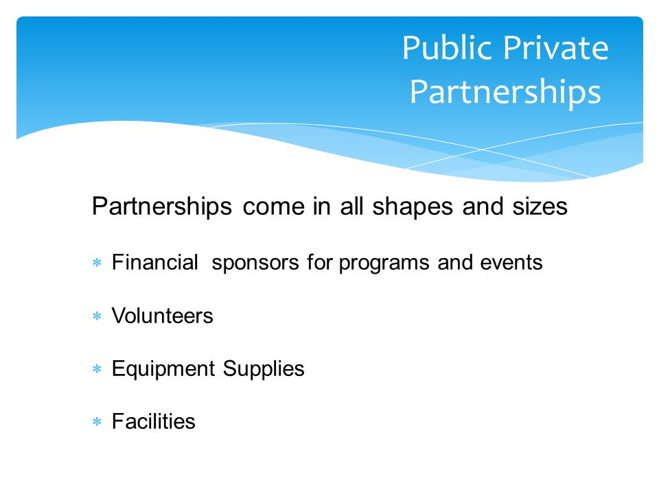 Partnerships come in all shapes and sizes  Financial sponsors for programs and events  Volunteers  Equipment Supplies  Facilities Public Private Partnerships