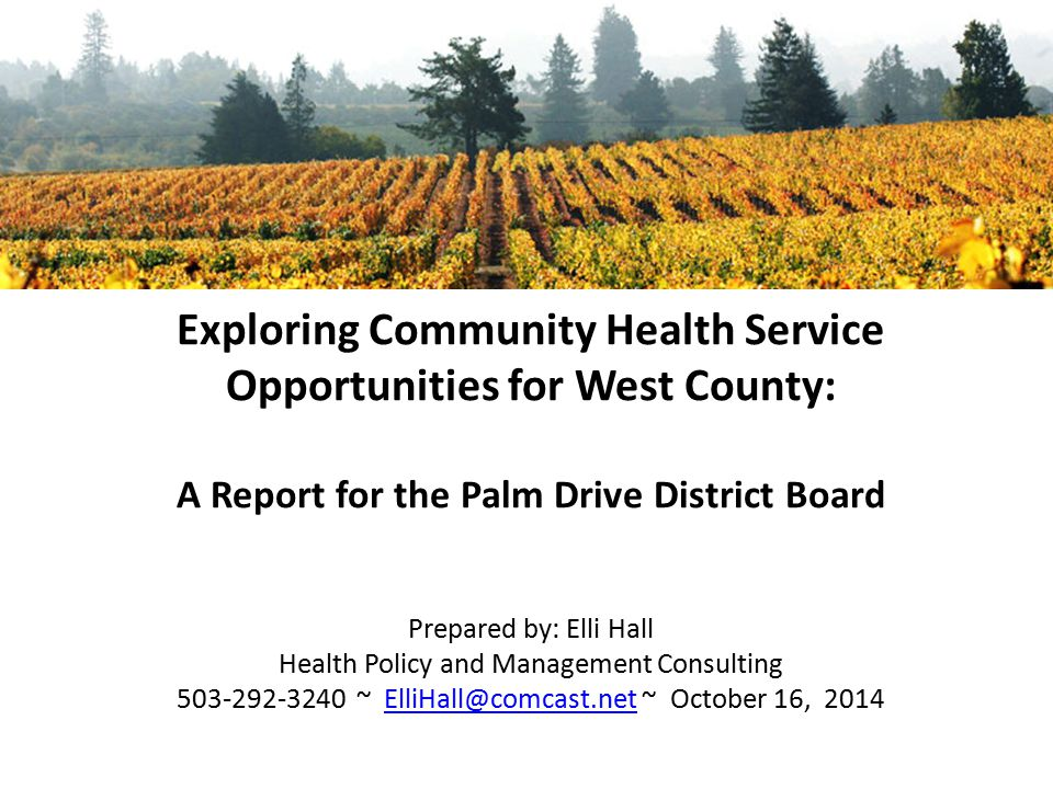Exploring Community Health Service Opportunities for West County: A Report for the Palm Drive District Board Prepared by: Elli Hall Health Policy and Management Consulting 503-292-3240 ~ ElliHall@comcast.net ~ October 16, 2014ElliHall@comcast.net