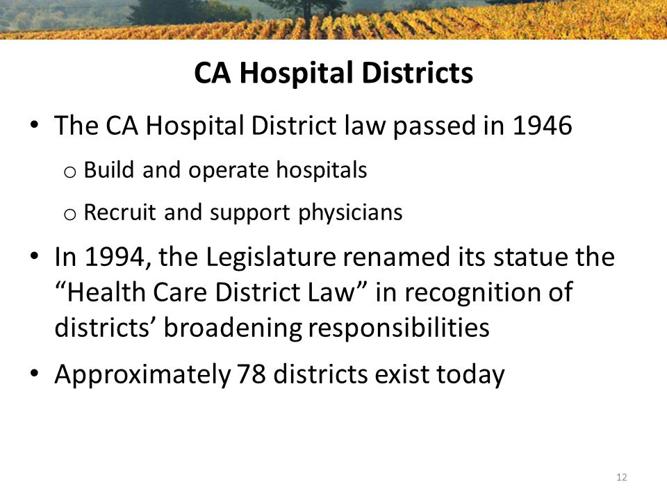 CA Hospital Districts The CA Hospital District law passed in 1946 o Build and operate hospitals o Recruit and support physicians In 1994, the Legislature renamed its statue the Health Care District Law in recognition of districts' broadening responsibilities Approximately 78 districts exist today 12