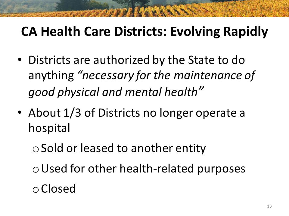 CA Health Care Districts: Evolving Rapidly Districts are authorized by the State to do anything necessary for the maintenance of good physical and mental health About 1/3 of Districts no longer operate a hospital o Sold or leased to another entity o Used for other health-related purposes o Closed 13