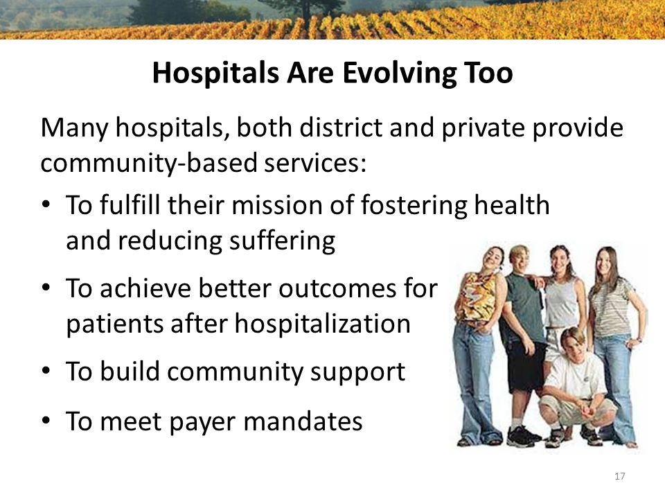 Hospitals Are Evolving Too Many hospitals, both district and private provide community-based services: 17 To fulfill their mission of fostering health and reducing suffering To achieve better outcomes for patients after hospitalization To build community support To meet payer mandates