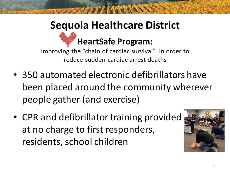 Sequoia Healthcare District HeartSafe Program: Improving the chain of cardiac survival in order to reduce sudden cardiac arrest deaths 25 350 automated electronic defibrillators have been placed around the community wherever people gather (and exercise) CPR and defibrillator training provided at no charge to first responders, residents, school children