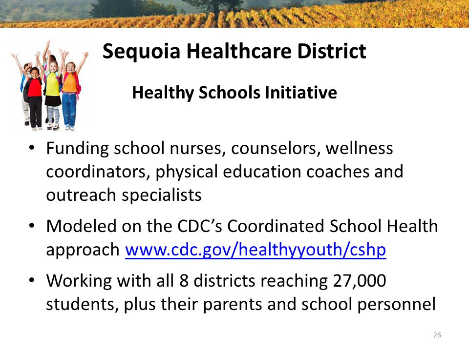 Sequoia Healthcare District Healthy Schools Initiative Funding school nurses, counselors, wellness coordinators, physical education coaches and outreach specialists Modeled on the CDC's Coordinated School Health approach www.cdc.gov/healthyyouth/cshpwww.cdc.gov/healthyyouth/cshp Working with all 8 districts reaching 27,000 students, plus their parents and school personnel 26