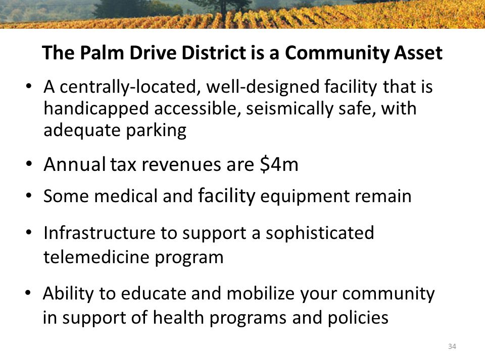 The Palm Drive District is a Community Asset A centrally-located, well-designed facility that is handicapped accessible, seismically safe, with adequate parking 34 Annual tax revenues are $4m Some medical and facility equipment remain Infrastructure to support a sophisticated telemedicine program Ability to educate and mobilize your community in support of health programs and policies