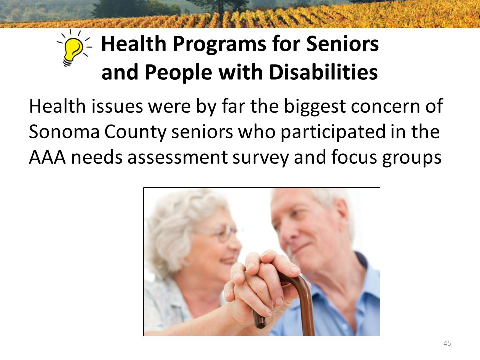 Health Programs for Seniors and People with Disabilities Health issues were by far the biggest concern of Sonoma County seniors who participated in the AAA needs assessment survey and focus groups 45