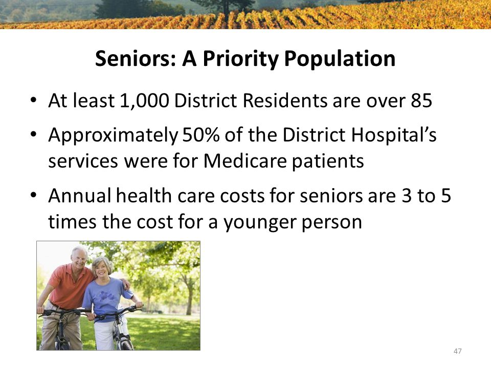 Seniors: A Priority Population At least 1,000 District Residents are over 85 Approximately 50% of the District Hospital's services were for Medicare patients Annual health care costs for seniors are 3 to 5 times the cost for a younger person 47