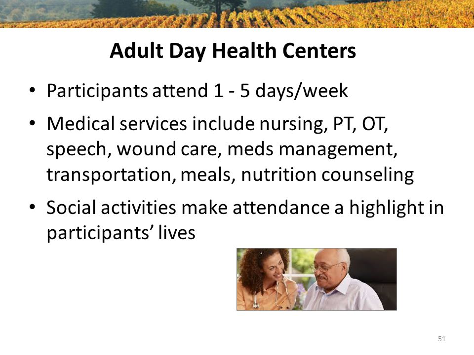 Adult Day Health Centers Participants attend 1 - 5 days/week Medical services include nursing, PT, OT, speech, wound care, meds management, transportation, meals, nutrition counseling Social activities make attendance a highlight in participants' lives 51