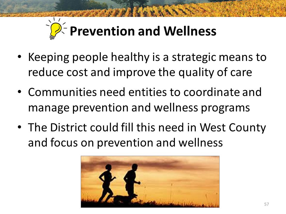 Prevention and Wellness Keeping people healthy is a strategic means to reduce cost and improve the quality of care Communities need entities to coordi