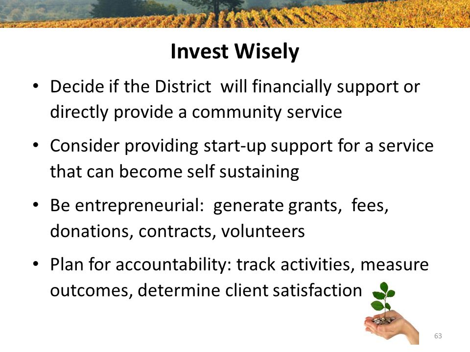 Invest Wisely Decide if the District will financially support or directly provide a community service Consider providing start-up support for a service that can become self sustaining Be entrepreneurial: generate grants, fees, donations, contracts, volunteers Plan for accountability: track activities, measure outcomes, determine client satisfaction 63